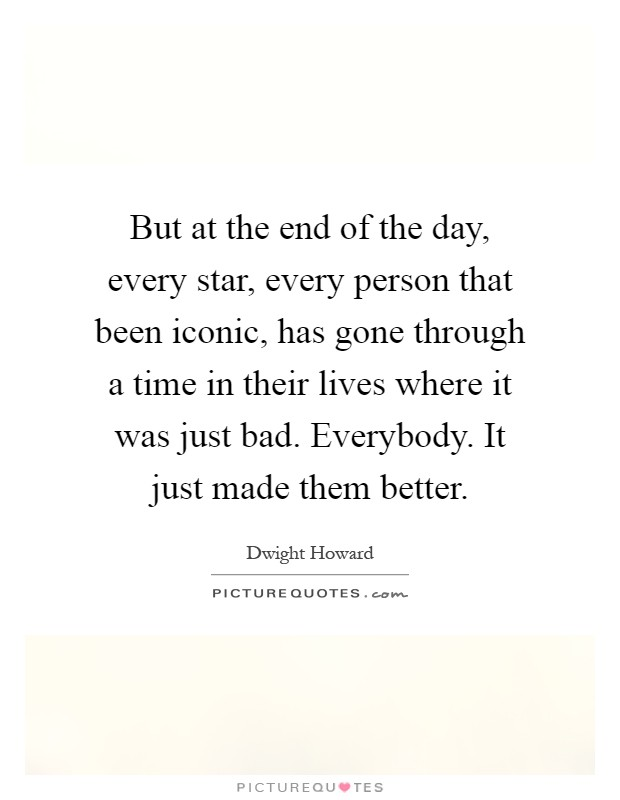 But at the end of the day, every star, every person that been iconic, has gone through a time in their lives where it was just bad. Everybody. It just made them better Picture Quote #1