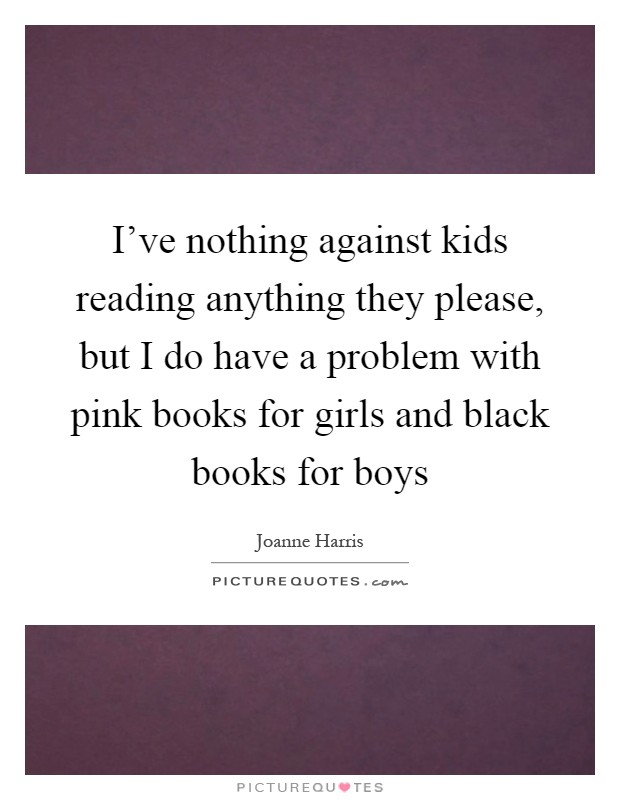 I've nothing against kids reading anything they please, but I do have a problem with pink books for girls and black books for boys Picture Quote #1
