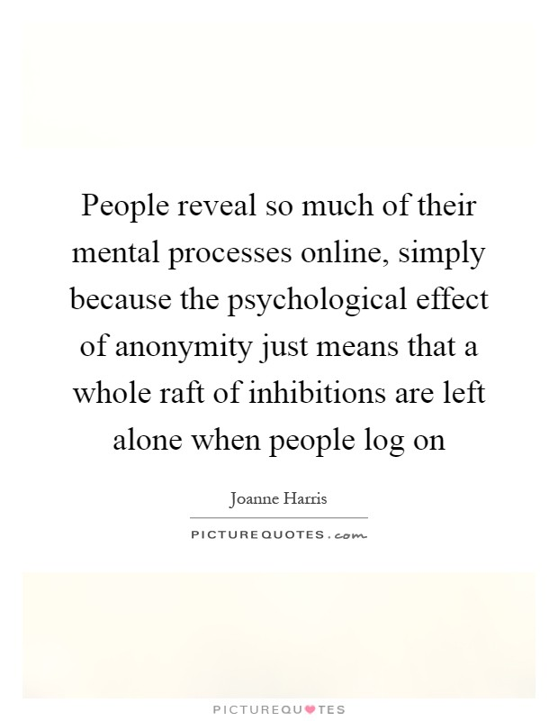 People reveal so much of their mental processes online, simply because the psychological effect of anonymity just means that a whole raft of inhibitions are left alone when people log on Picture Quote #1