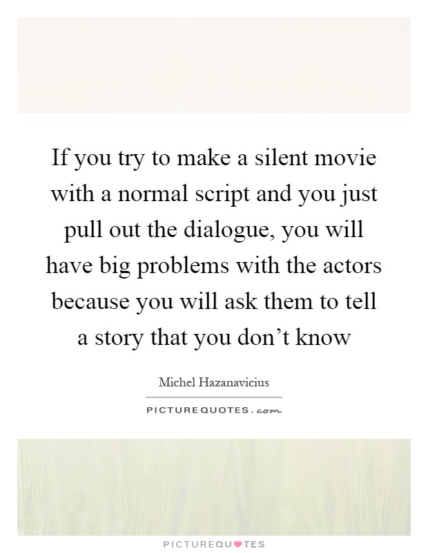 If you try to make a silent movie with a normal script and you just pull out the dialogue, you will have big problems with the actors because you will ask them to tell a story that you don't know Picture Quote #1