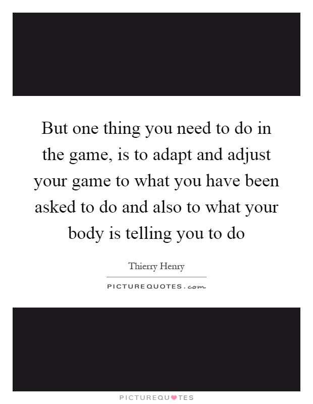 But one thing you need to do in the game, is to adapt and adjust your game to what you have been asked to do and also to what your body is telling you to do Picture Quote #1