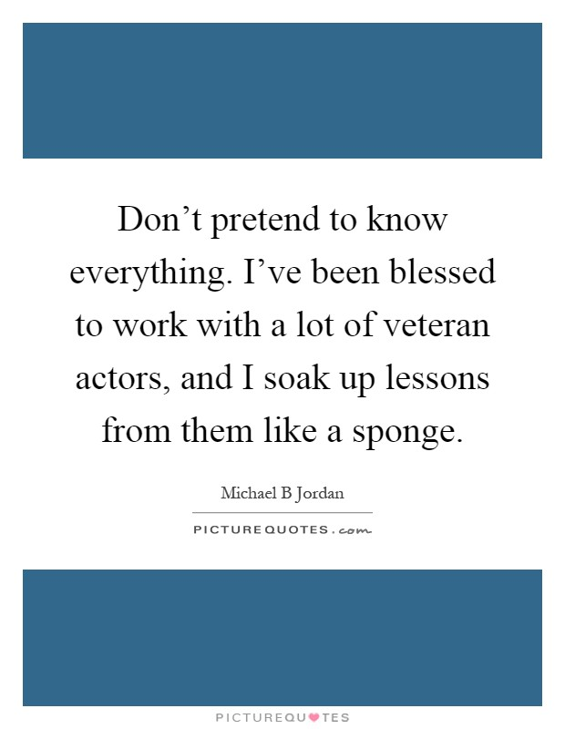 Don't pretend to know everything. I've been blessed to work with a lot of veteran actors, and I soak up lessons from them like a sponge Picture Quote #1