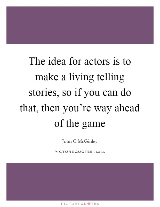 The idea for actors is to make a living telling stories, so if you can do that, then you're way ahead of the game Picture Quote #1