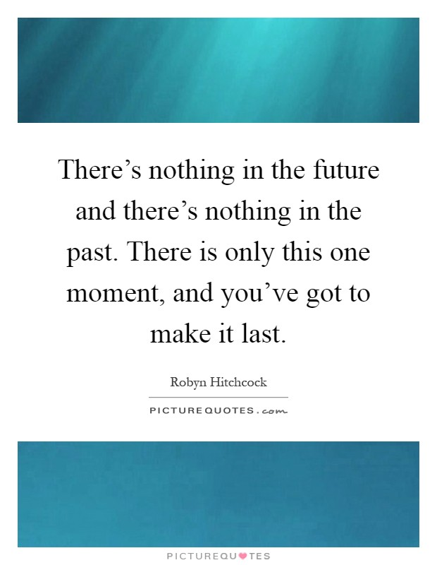 There's nothing in the future and there's nothing in the past. There is only this one moment, and you've got to make it last Picture Quote #1