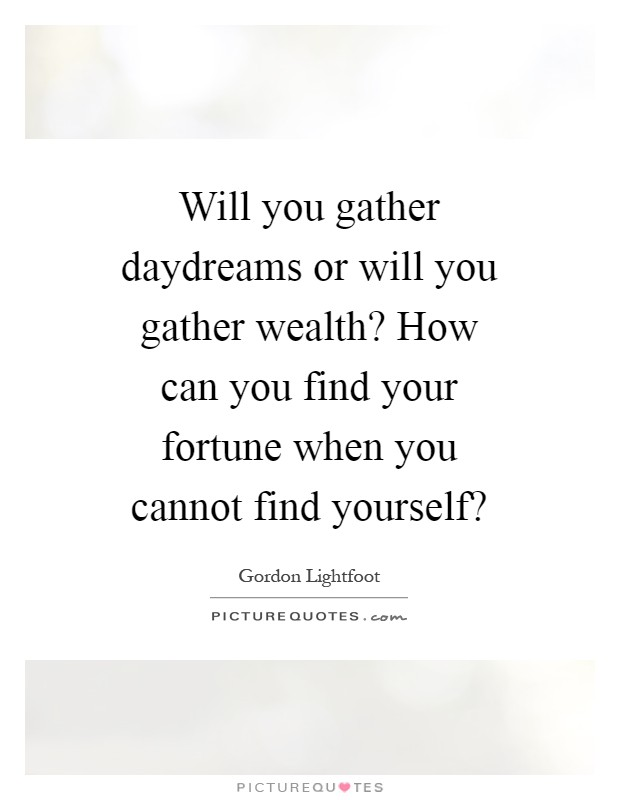 Will you gather daydreams or will you gather wealth? How can you find your fortune when you cannot find yourself? Picture Quote #1