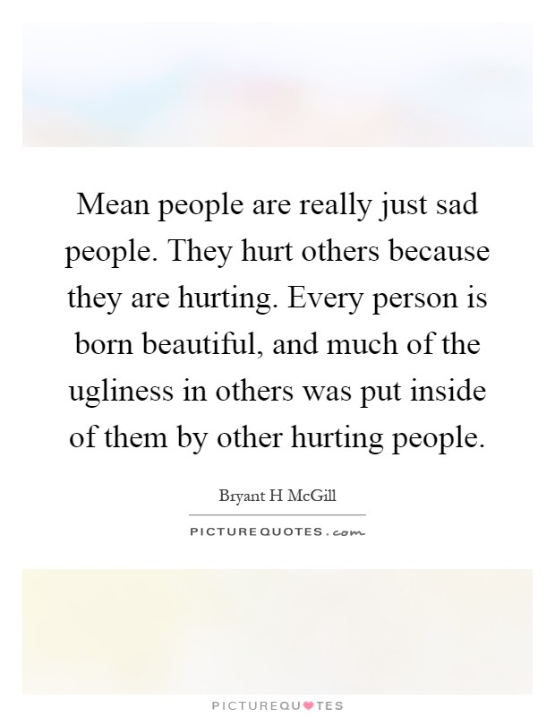 Mean people are really just sad people. They hurt others because they are hurting. Every person is born beautiful, and much of the ugliness in others was put inside of them by other hurting people Picture Quote #1