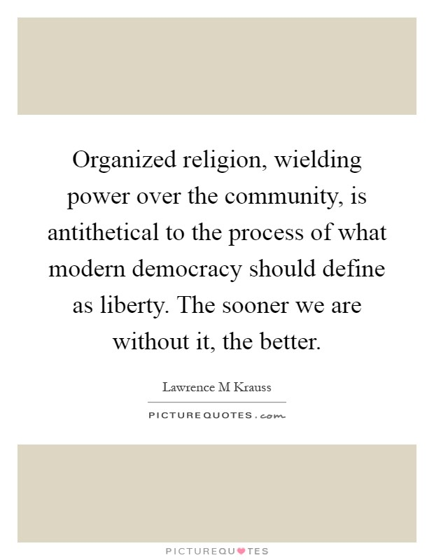 Organized religion, wielding power over the community, is antithetical to the process of what modern democracy should define as liberty. The sooner we are without it, the better Picture Quote #1