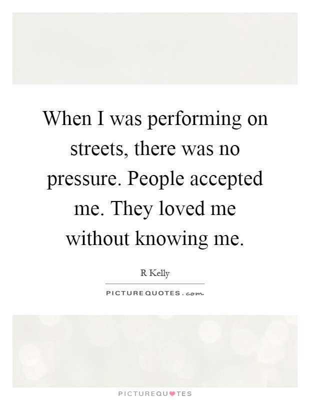 When I was performing on streets, there was no pressure. People accepted me. They loved me without knowing me Picture Quote #1