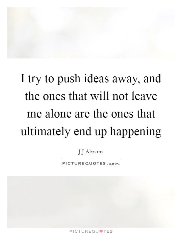 I try to push ideas away, and the ones that will not leave me alone are the ones that ultimately end up happening Picture Quote #1