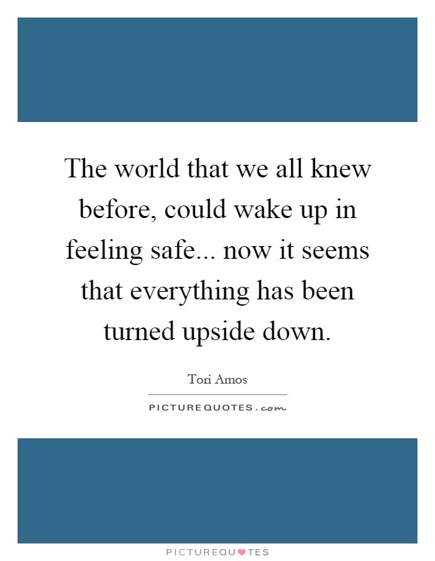 The world that we all knew before, could wake up in feeling safe... now it seems that everything has been turned upside down Picture Quote #1