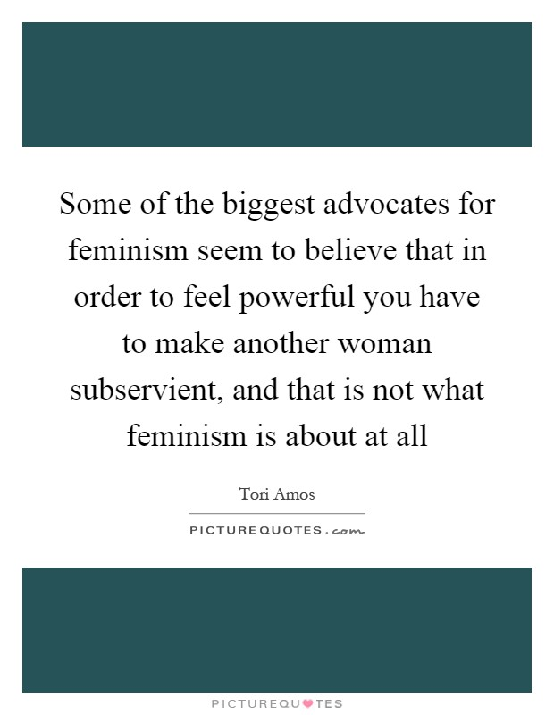 Some of the biggest advocates for feminism seem to believe that in order to feel powerful you have to make another woman subservient, and that is not what feminism is about at all Picture Quote #1