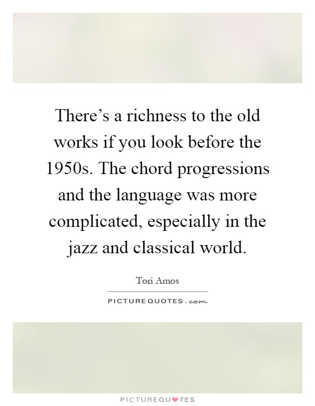 There's a richness to the old works if you look before the 1950s. The chord progressions and the language was more complicated, especially in the jazz and classical world Picture Quote #1