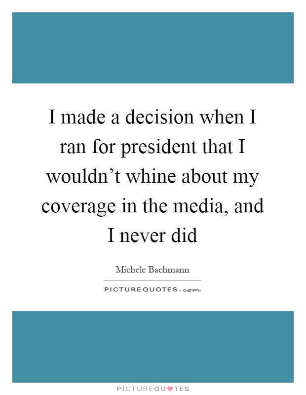 I made a decision when I ran for president that I wouldn't whine about my coverage in the media, and I never did Picture Quote #1