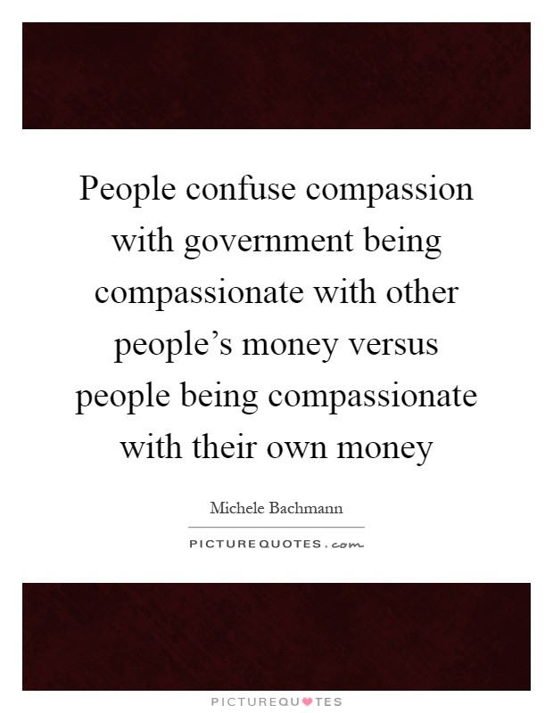 People confuse compassion with government being compassionate with other people's money versus people being compassionate with their own money Picture Quote #1