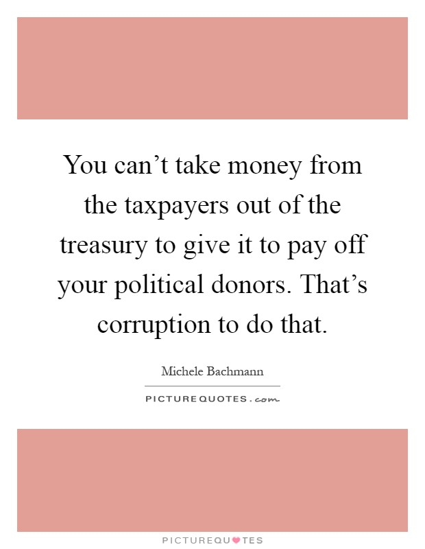 You can't take money from the taxpayers out of the treasury to give it to pay off your political donors. That's corruption to do that Picture Quote #1