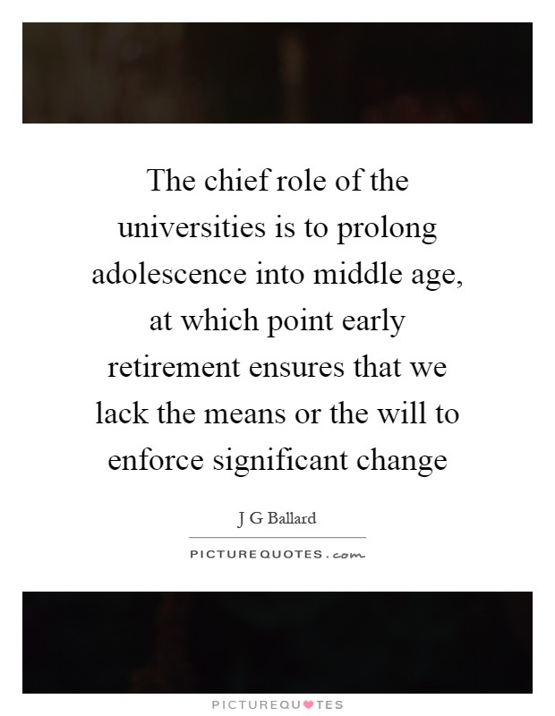 The chief role of the universities is to prolong adolescence into middle age, at which point early retirement ensures that we lack the means or the will to enforce significant change Picture Quote #1