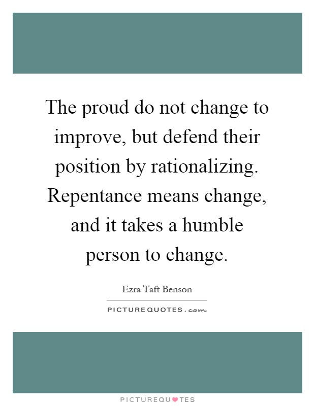 The proud do not change to improve, but defend their position by rationalizing. Repentance means change, and it takes a humble person to change Picture Quote #1