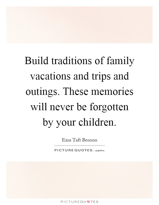 Build Traditions Of Family Vacations And Trips And Outings