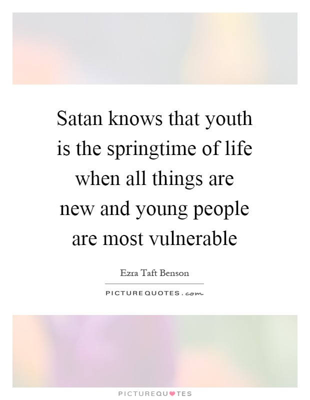 Satan knows that youth is the springtime of life when all things are new and young people are most vulnerable Picture Quote #1