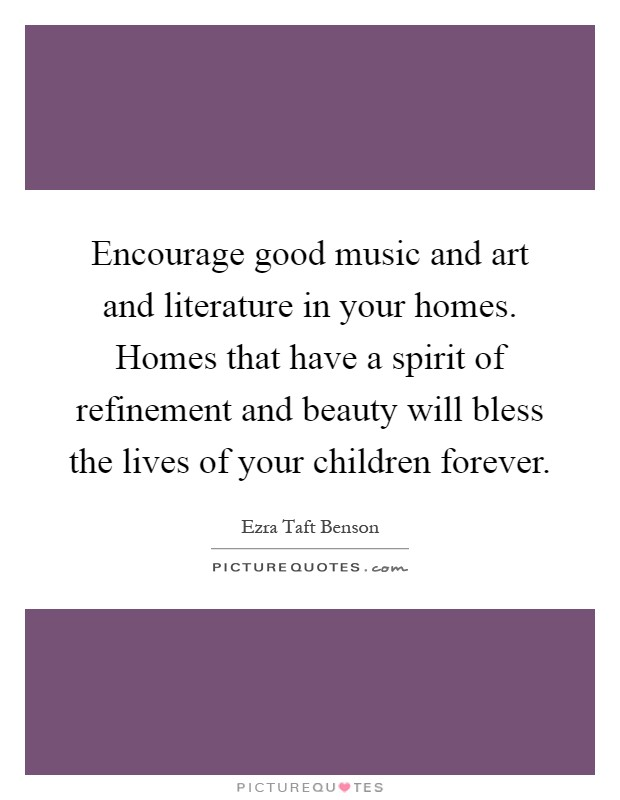 Encourage good music and art and literature in your homes. Homes that have a spirit of refinement and beauty will bless the lives of your children forever Picture Quote #1