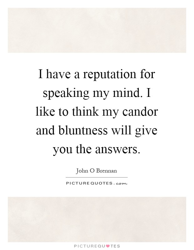 I have a reputation for speaking my mind. I like to think my candor and bluntness will give you the answers Picture Quote #1