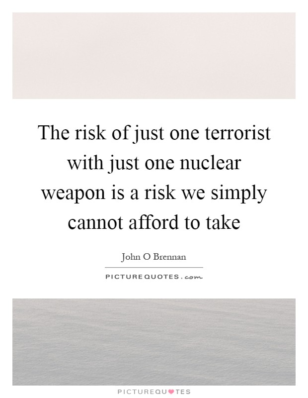 The risk of just one terrorist with just one nuclear weapon is a risk we simply cannot afford to take Picture Quote #1