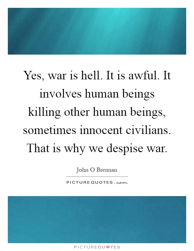 Yes, war is hell. It is awful. It involves human beings killing other human beings, sometimes innocent civilians. That is why we despise war Picture Quote #1