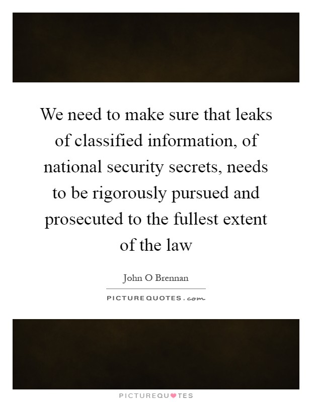 We need to make sure that leaks of classified information, of national security secrets, needs to be rigorously pursued and prosecuted to the fullest extent of the law Picture Quote #1