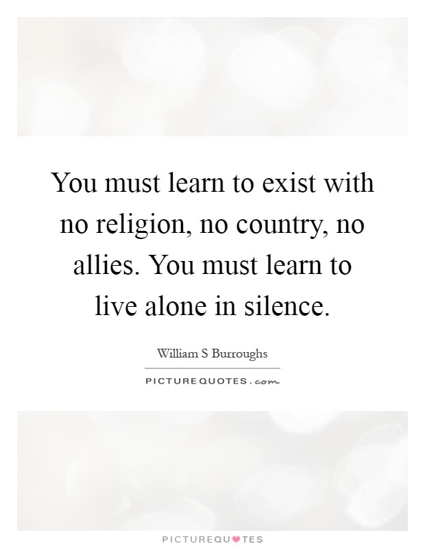 You must learn to exist with no religion, no country, no allies. You must learn to live alone in silence Picture Quote #1