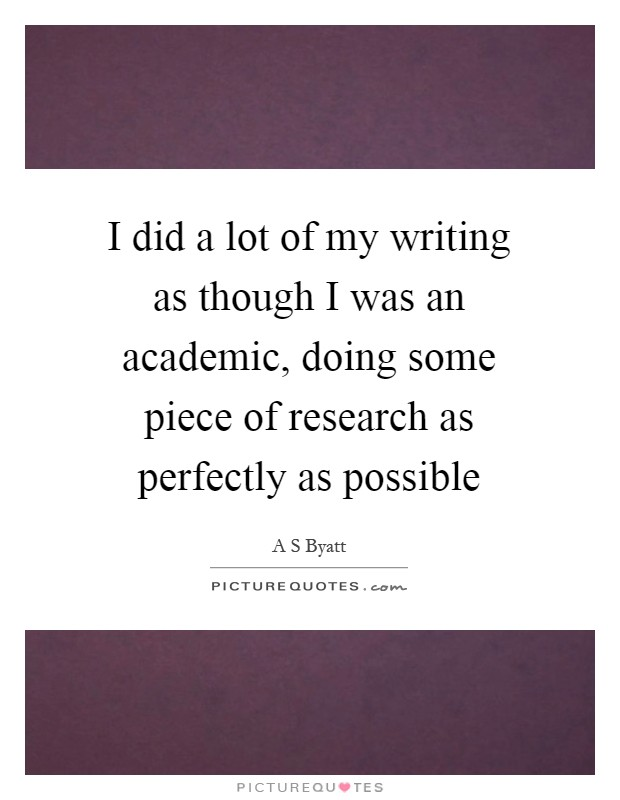 I did a lot of my writing as though I was an academic, doing some piece of research as perfectly as possible Picture Quote #1