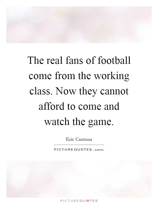 The real fans of football come from the working class. Now they cannot afford to come and watch the game Picture Quote #1