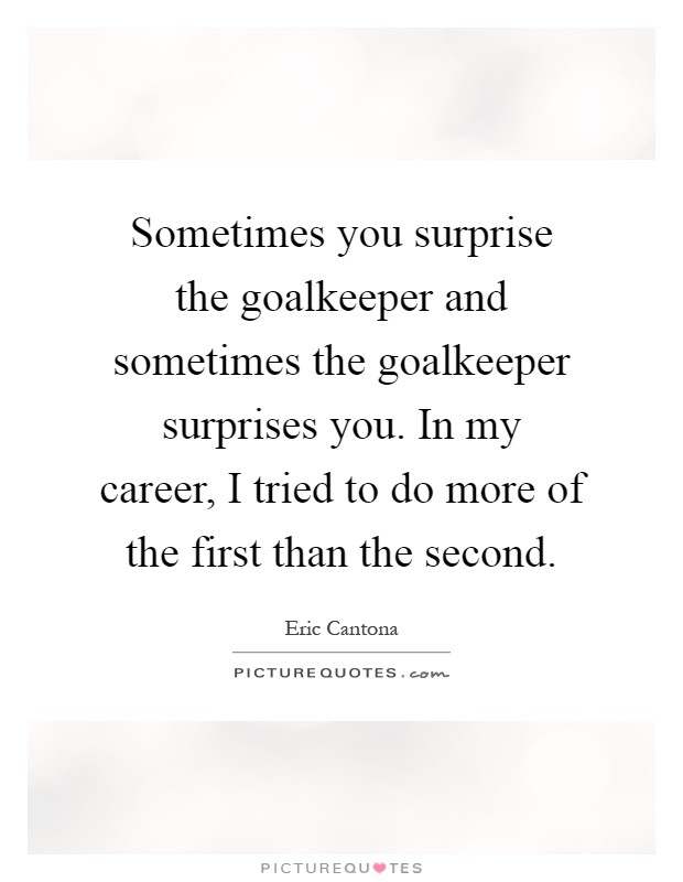 Sometimes you surprise the goalkeeper and sometimes the goalkeeper surprises you. In my career, I tried to do more of the first than the second Picture Quote #1