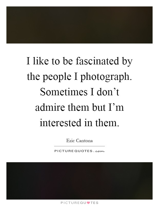 I like to be fascinated by the people I photograph. Sometimes I don't admire them but I'm interested in them Picture Quote #1