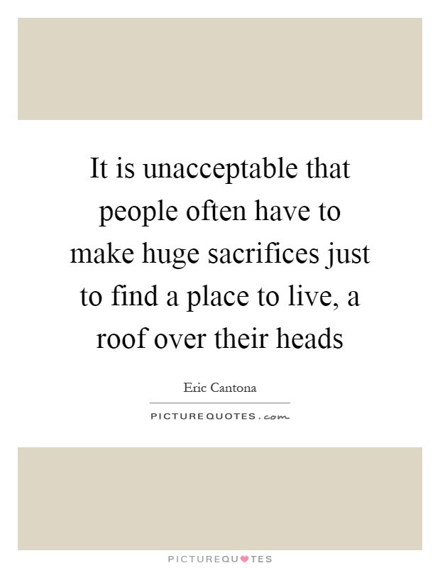 It is unacceptable that people often have to make huge sacrifices just to find a place to live, a roof over their heads Picture Quote #1