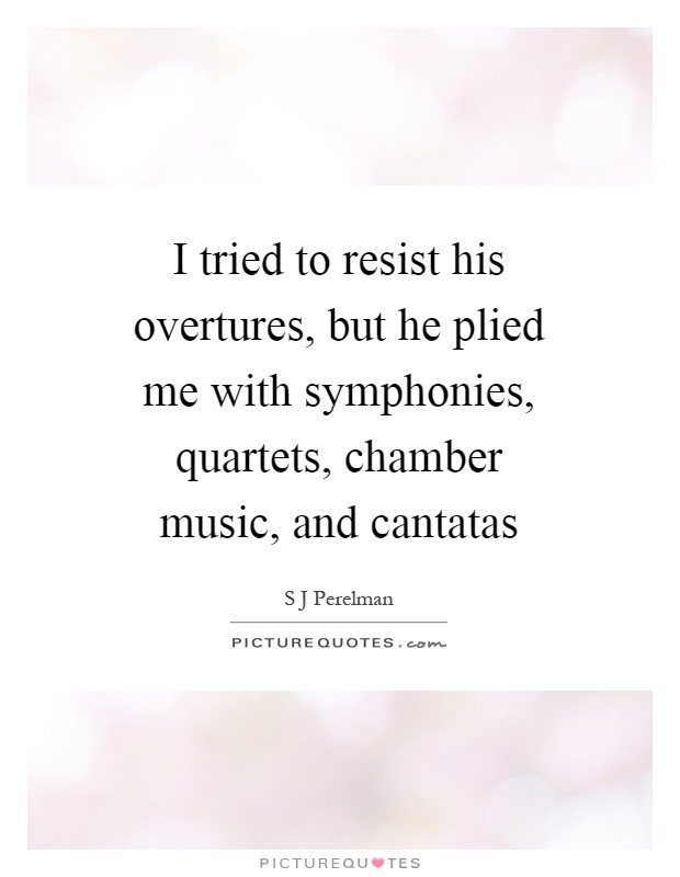 I tried to resist his overtures, but he plied me with symphonies, quartets, chamber music, and cantatas Picture Quote #1
