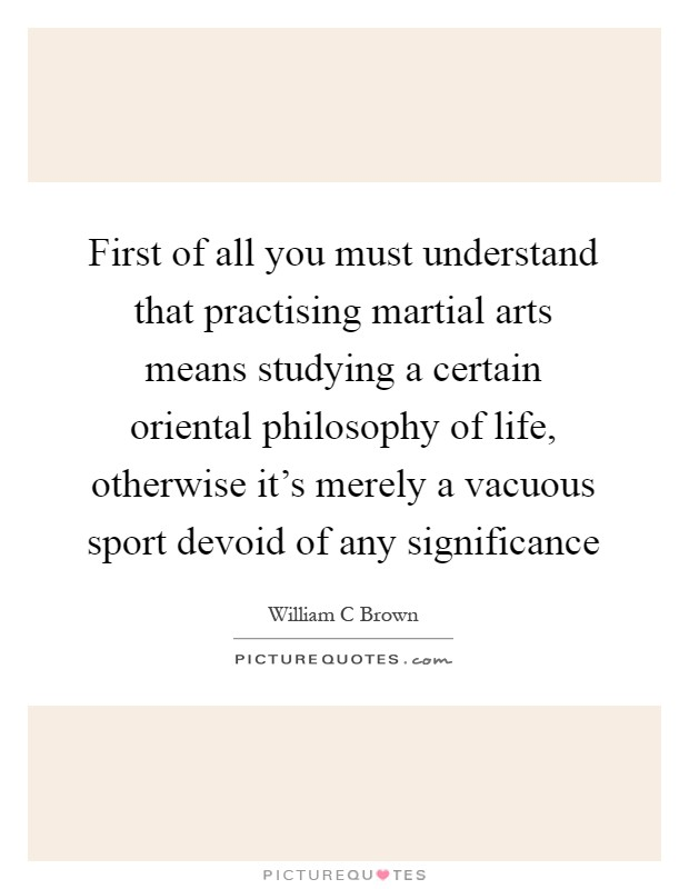 First of all you must understand that practising martial arts means studying a certain oriental philosophy of life, otherwise it's merely a vacuous sport devoid of any significance Picture Quote #1