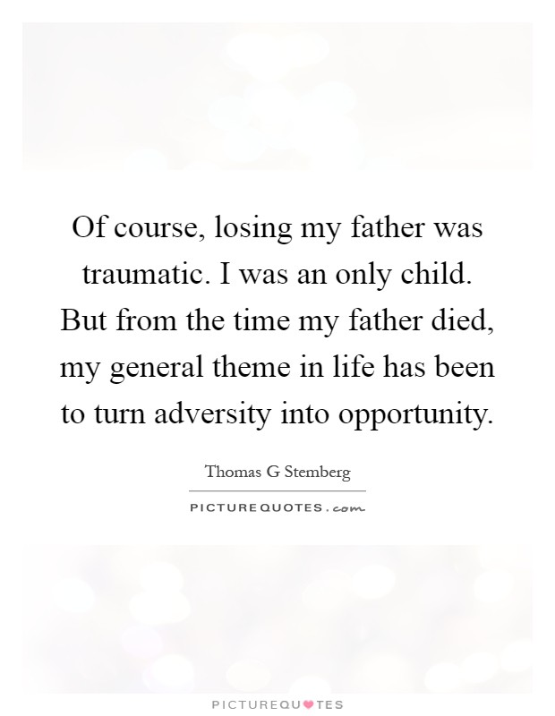 Of course, losing my father was traumatic. I was an only child. But from the time my father died, my general theme in life has been to turn adversity into opportunity Picture Quote #1