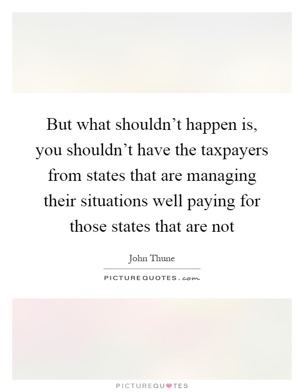 But what shouldn't happen is, you shouldn't have the taxpayers from states that are managing their situations well paying for those states that are not Picture Quote #1