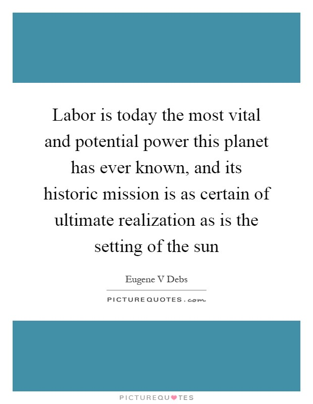 Labor is today the most vital and potential power this planet has ever known, and its historic mission is as certain of ultimate realization as is the setting of the sun Picture Quote #1