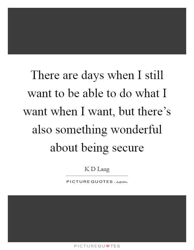 There are days when I still want to be able to do what I want when I want, but there's also something wonderful about being secure Picture Quote #1
