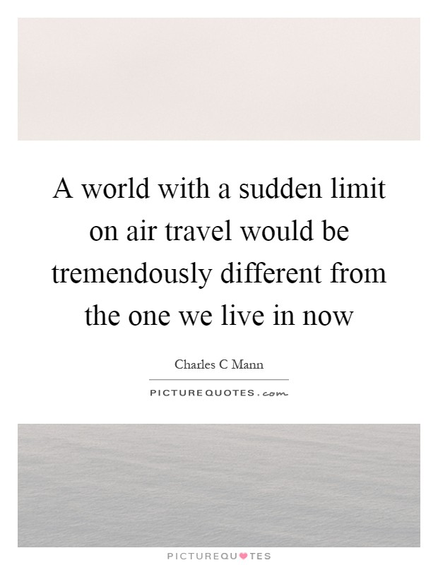 A world with a sudden limit on air travel would be tremendously different from the one we live in now Picture Quote #1