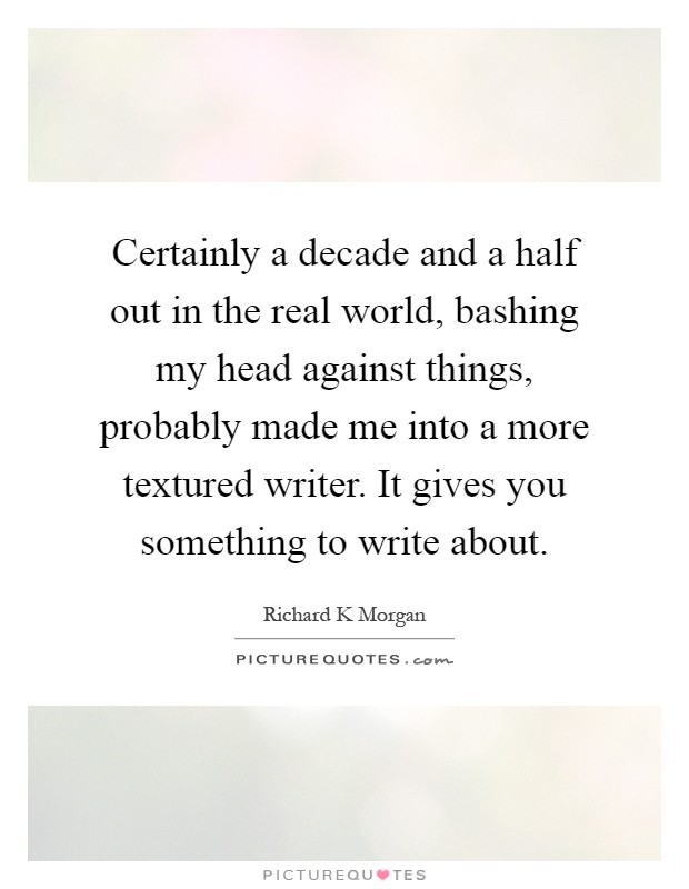 Certainly a decade and a half out in the real world, bashing my head against things, probably made me into a more textured writer. It gives you something to write about Picture Quote #1