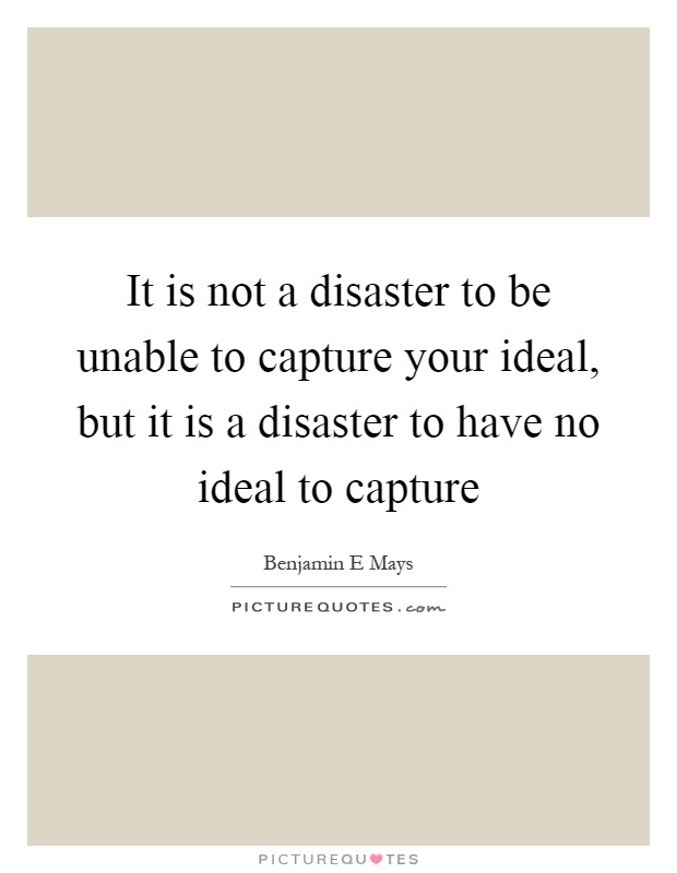 It is not a disaster to be unable to capture your ideal, but it is a disaster to have no ideal to capture Picture Quote #1
