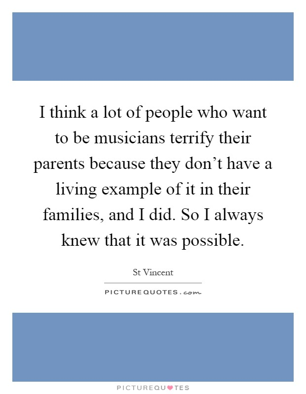 I think a lot of people who want to be musicians terrify their parents because they don't have a living example of it in their families, and I did. So I always knew that it was possible Picture Quote #1