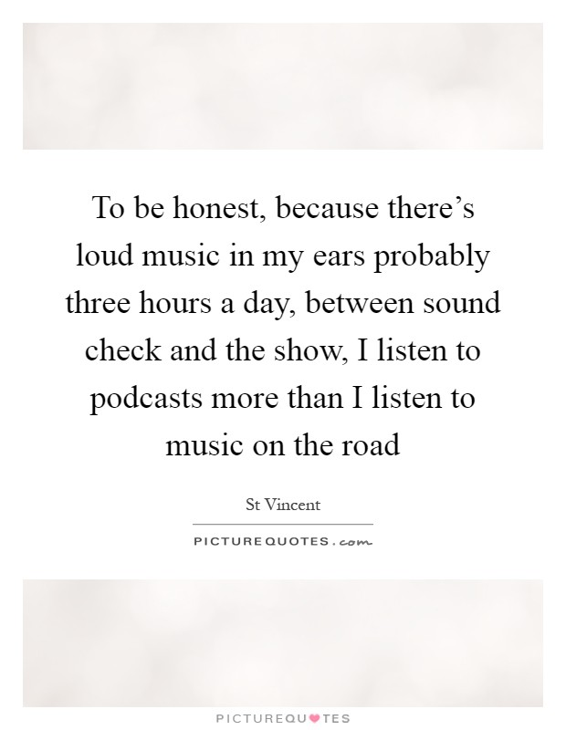 To be honest, because there's loud music in my ears probably three hours a day, between sound check and the show, I listen to podcasts more than I listen to music on the road Picture Quote #1