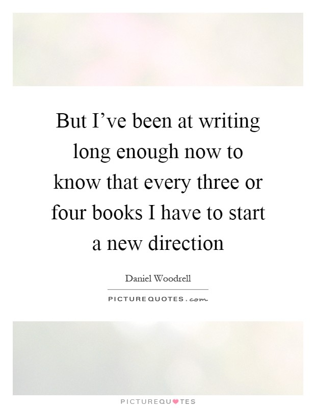 But I've been at writing long enough now to know that every three or four books I have to start a new direction Picture Quote #1