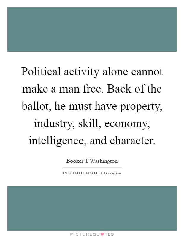 Political activity alone cannot make a man free. Back of the ballot, he must have property, industry, skill, economy, intelligence, and character Picture Quote #1
