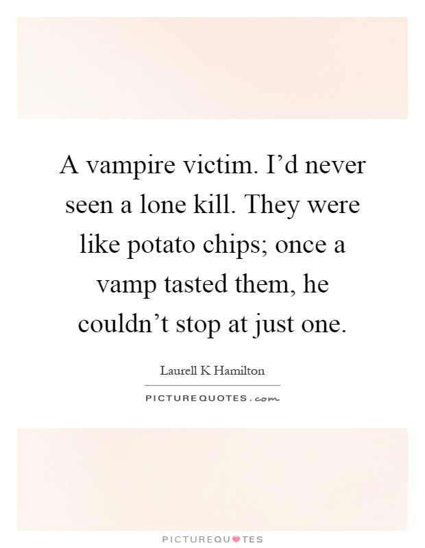 A vampire victim. I'd never seen a lone kill. They were like potato chips; once a vamp tasted them, he couldn't stop at just one Picture Quote #1
