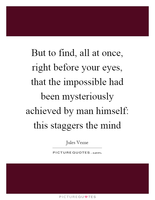 But to find, all at once, right before your eyes, that the impossible had been mysteriously achieved by man himself: this staggers the mind Picture Quote #1
