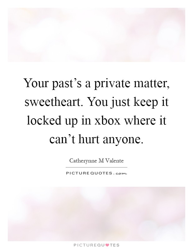 Your past's a private matter, sweetheart. You just keep it locked up in xbox where it can't hurt anyone Picture Quote #1